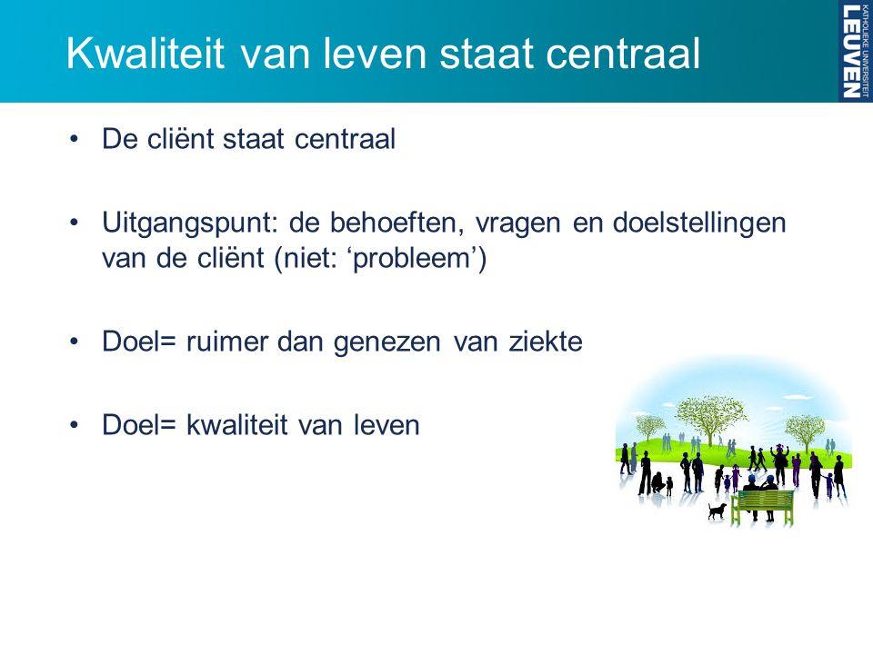 Kwaliteit van leven staat centraal De cliënt staat centraal Uitgangspunt: de behoeften, vragen en doelstellingen van de cliënt (niet: 'probleem') Doel= ruimer dan genezen van ziekte Doel= kwaliteit van leven