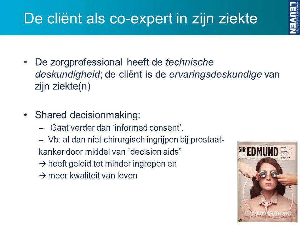 De cliënt als co-expert in zijn ziekte De zorgprofessional heeft de technische deskundigheid; de cliënt is de ervaringsdeskundige van zijn ziekte(n) Shared decisionmaking: – Gaat verder dan 'informed consent'.