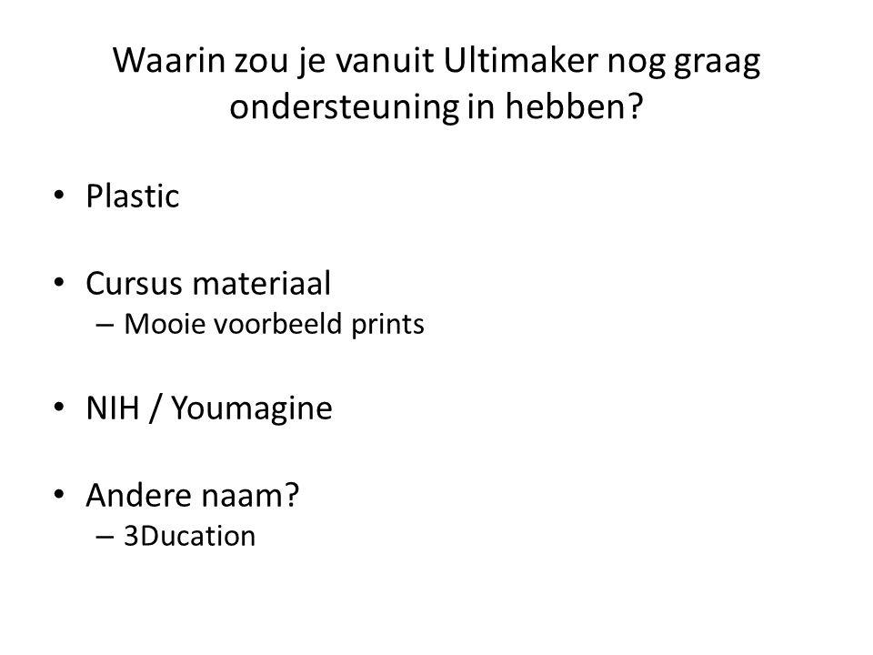 Waarin zou je vanuit Ultimaker nog graag ondersteuning in hebben? Plastic Cursus materiaal – Mooie voorbeeld prints NIH / Youmagine Andere naam? – 3Du