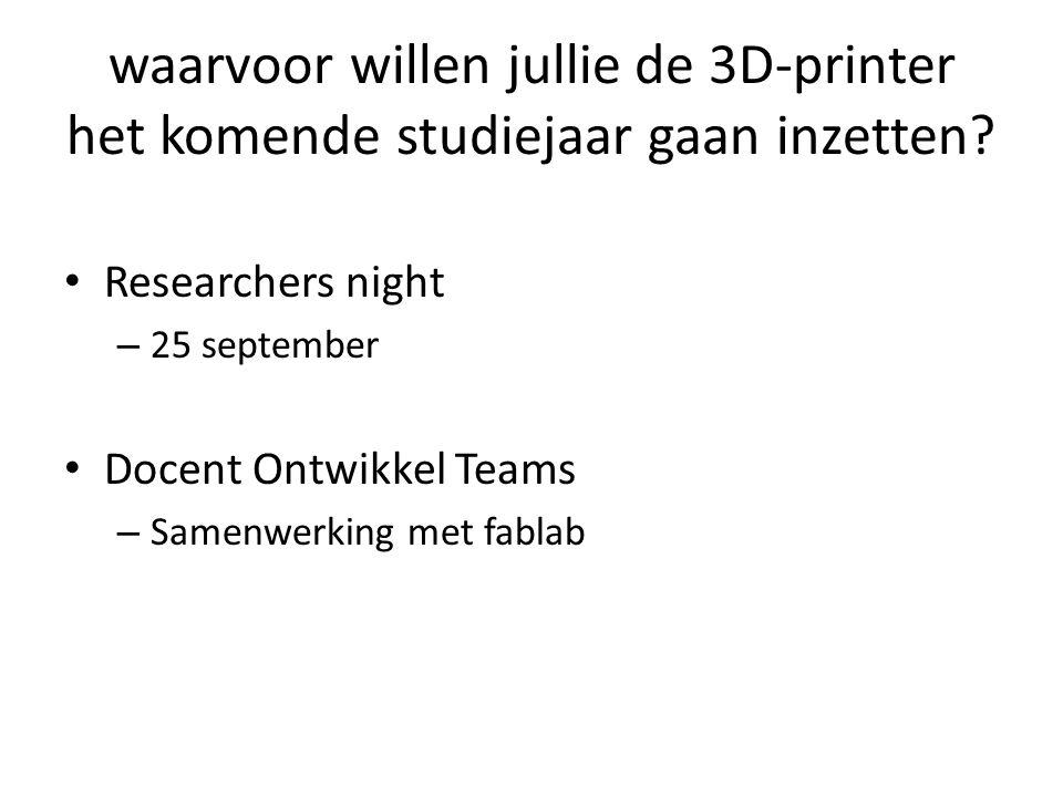 waarvoor willen jullie de 3D-printer het komende studiejaar gaan inzetten? Researchers night – 25 september Docent Ontwikkel Teams – Samenwerking met