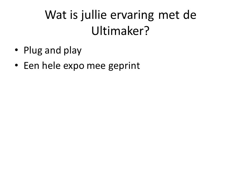Wat is jullie ervaring met de Ultimaker? Plug and play Een hele expo mee geprint
