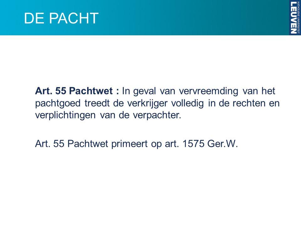 DE PACHT Art. 55 Pachtwet : In geval van vervreemding van het pachtgoed treedt de verkrijger volledig in de rechten en verplichtingen van de verpachte