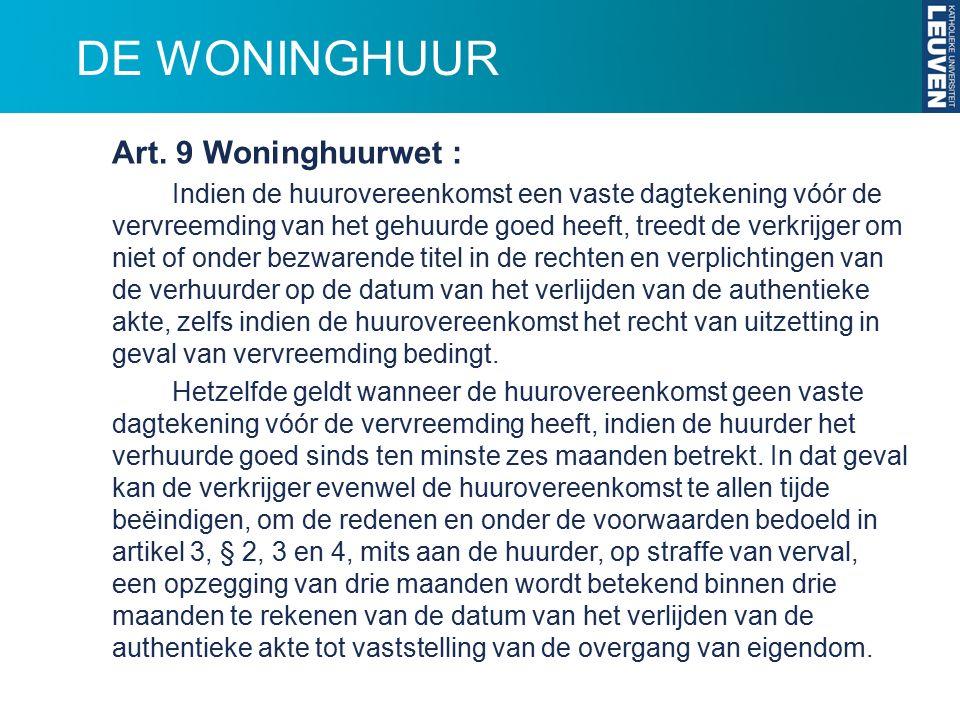 DE WONINGHUUR Art. 9 Woninghuurwet : Indien de huurovereenkomst een vaste dagtekening vóór de vervreemding van het gehuurde goed heeft, treedt de verk