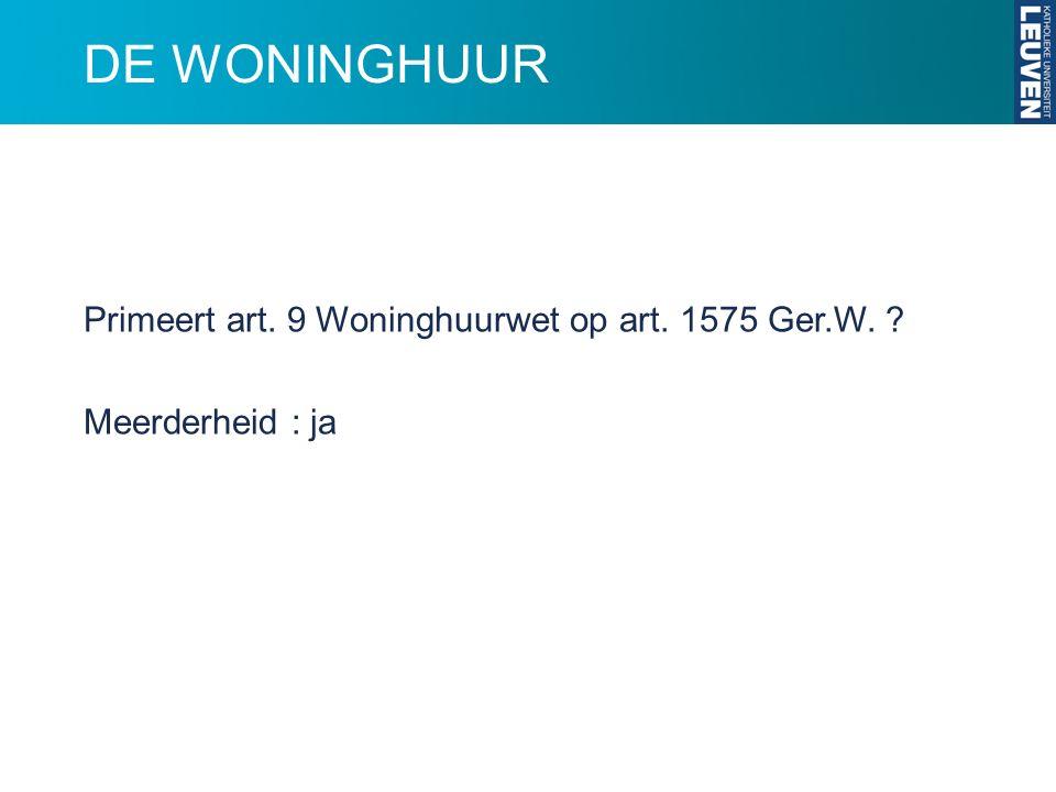 DE WONINGHUUR Primeert art. 9 Woninghuurwet op art. 1575 Ger.W. ? Meerderheid : ja