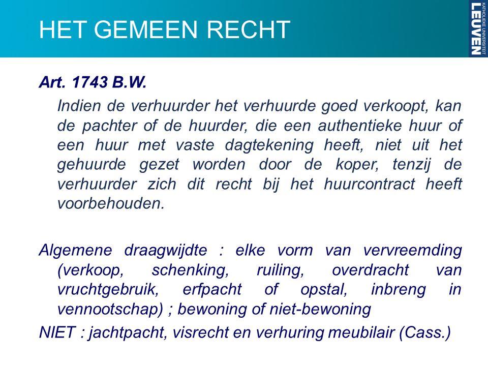 HET GEMEEN RECHT Art. 1743 B.W. Indien de verhuurder het verhuurde goed verkoopt, kan de pachter of de huurder, die een authentieke huur of een huur m