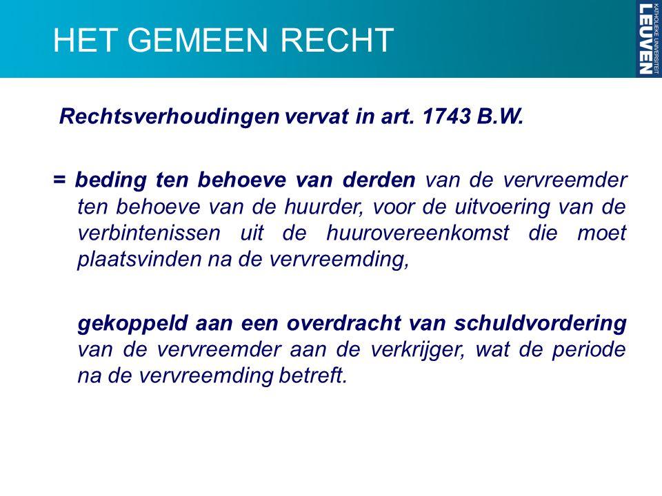 HET GEMEEN RECHT Rechtsverhoudingen vervat in art. 1743 B.W. = beding ten behoeve van derden van de vervreemder ten behoeve van de huurder, voor de ui