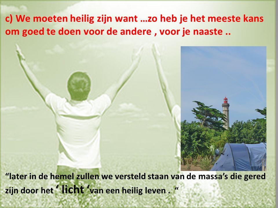 c) We moeten heilig zijn want …zo heb je het meeste kans om goed te doen voor de andere, voor je naaste..