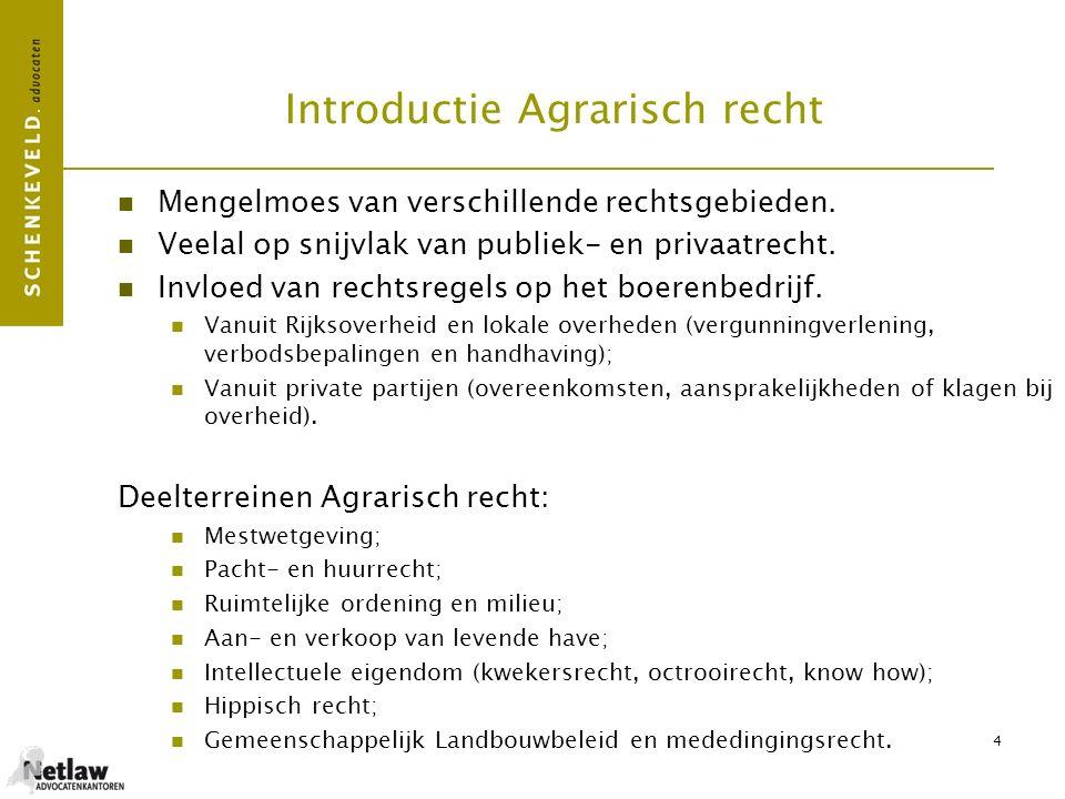 4 Introductie Agrarisch recht Mengelmoes van verschillende rechtsgebieden. Veelal op snijvlak van publiek- en privaatrecht. Invloed van rechtsregels o