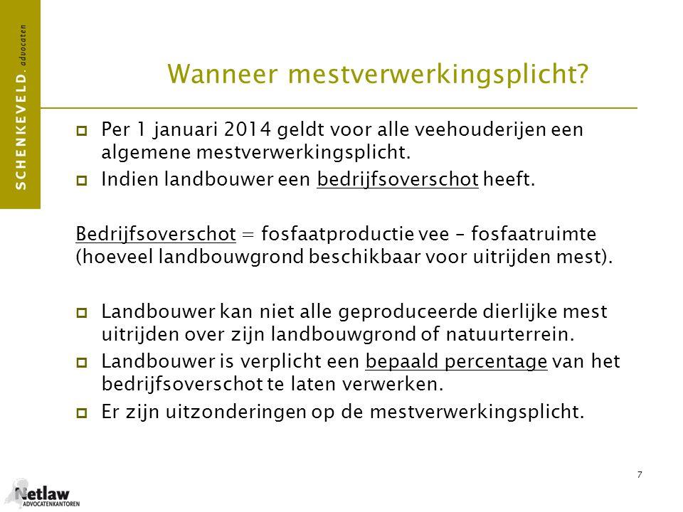 7 Wanneer mestverwerkingsplicht?  Per 1 januari 2014 geldt voor alle veehouderijen een algemene mestverwerkingsplicht.  Indien landbouwer een bedrij