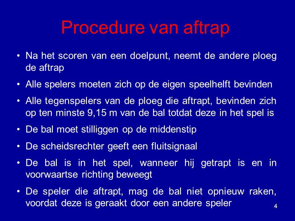 4 Procedure van aftrap Na het scoren van een doelpunt, neemt de andere ploeg de aftrap Alle spelers moeten zich op de eigen speelhelft bevinden Alle t