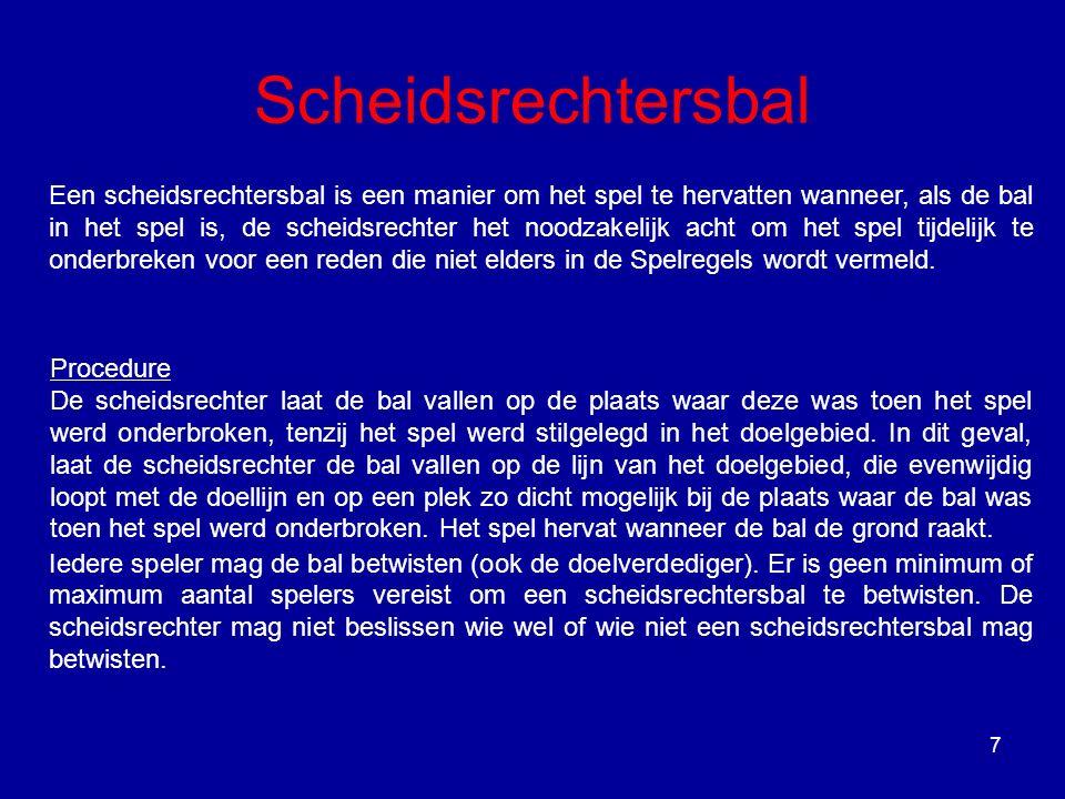 7 Scheidsrechtersbal Een scheidsrechtersbal is een manier om het spel te hervatten wanneer, als de bal in het spel is, de scheidsrechter het noodzakelijk acht om het spel tijdelijk te onderbreken voor een reden die niet elders in de Spelregels wordt vermeld.