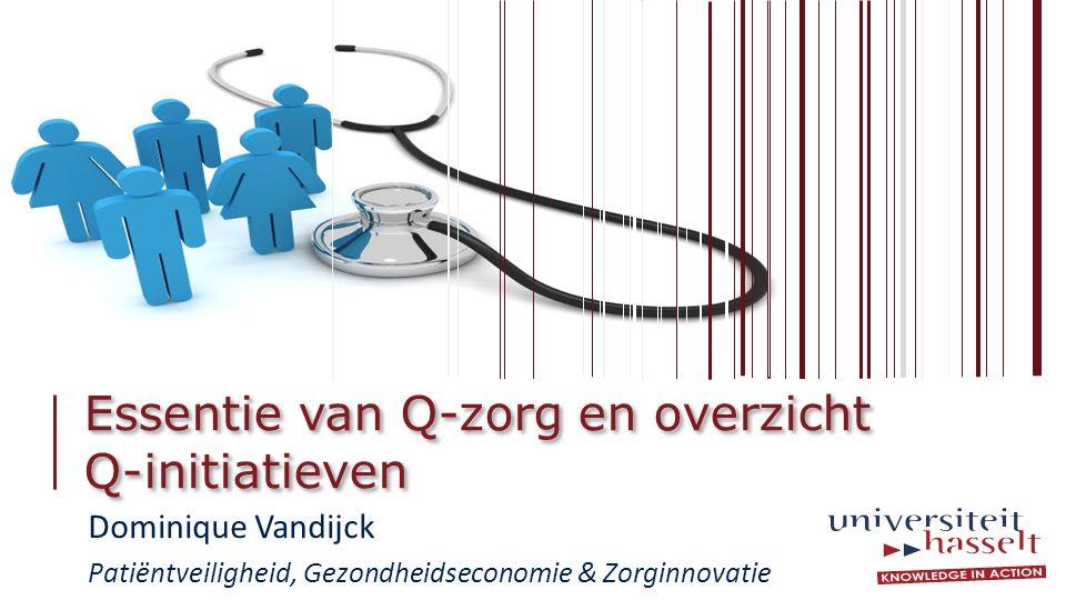 Essentie van Q-zorg en overzicht Q-initiatieven Dominique Vandijck Patiëntveiligheid, Gezondheidseconomie & Zorginnovatie