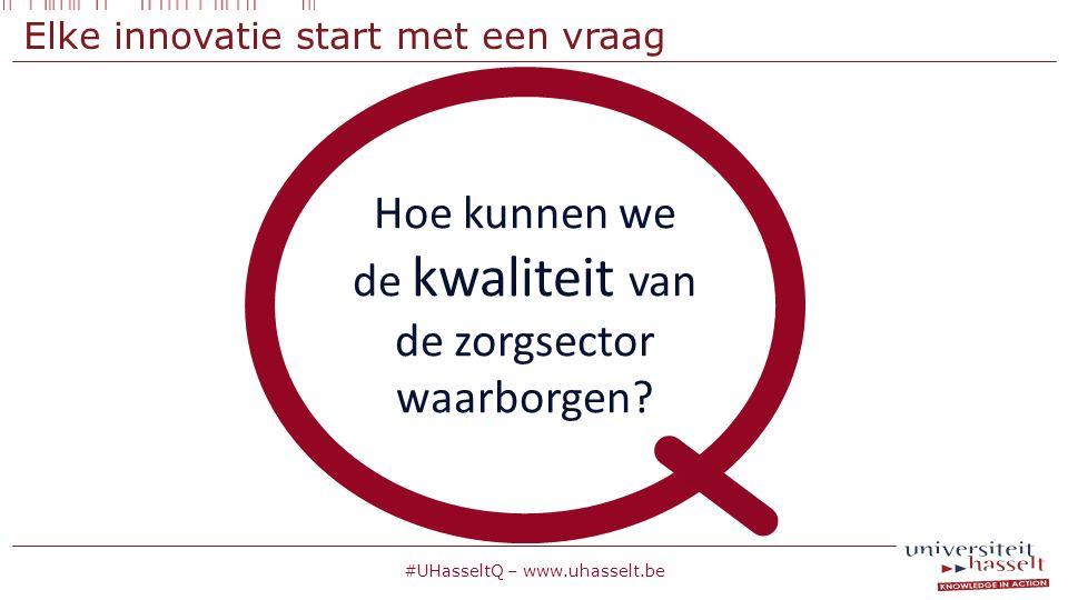 Hoe kunnen we de kwaliteit van de zorgsector waarborgen? #UHasseltQ – www.uhasselt.be Elke innovatie start met een vraag