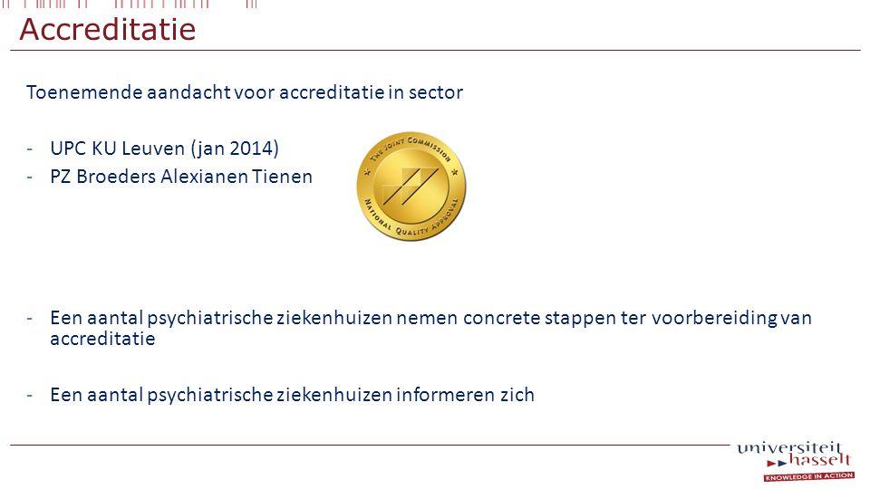 Accreditatie Toenemende aandacht voor accreditatie in sector -UPC KU Leuven (jan 2014) -PZ Broeders Alexianen Tienen -Een aantal psychiatrische zieken
