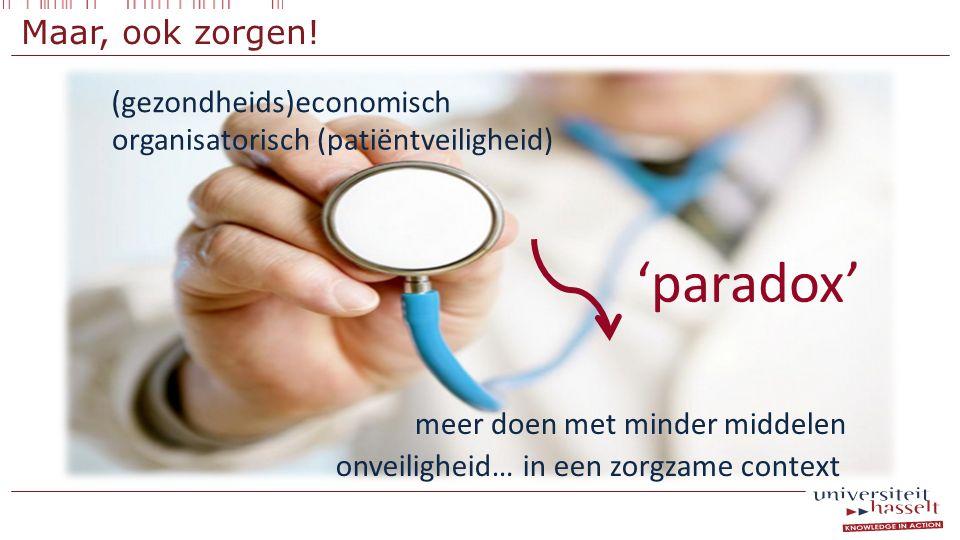 Maar, ook zorgen! (gezondheids)economisch organisatorisch (patiëntveiligheid) meer doen met minder middelen onveiligheid… in een zorgzame context 'par