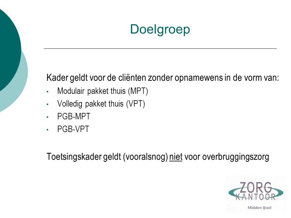 Doelgroep Kader geldt voor de cliënten zonder opnamewens in de vorm van: Modulair pakket thuis (MPT) Volledig pakket thuis (VPT) PGB-MPT PGB-VPT Toets