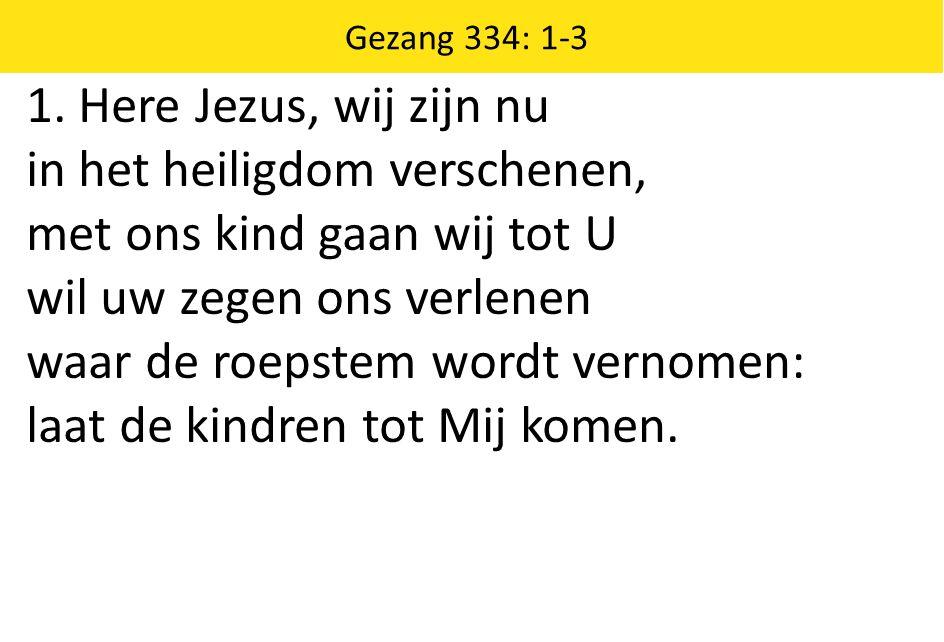 1. Here Jezus, wij zijn nu in het heiligdom verschenen, met ons kind gaan wij tot U wil uw zegen ons verlenen waar de roepstem wordt vernomen: laat de