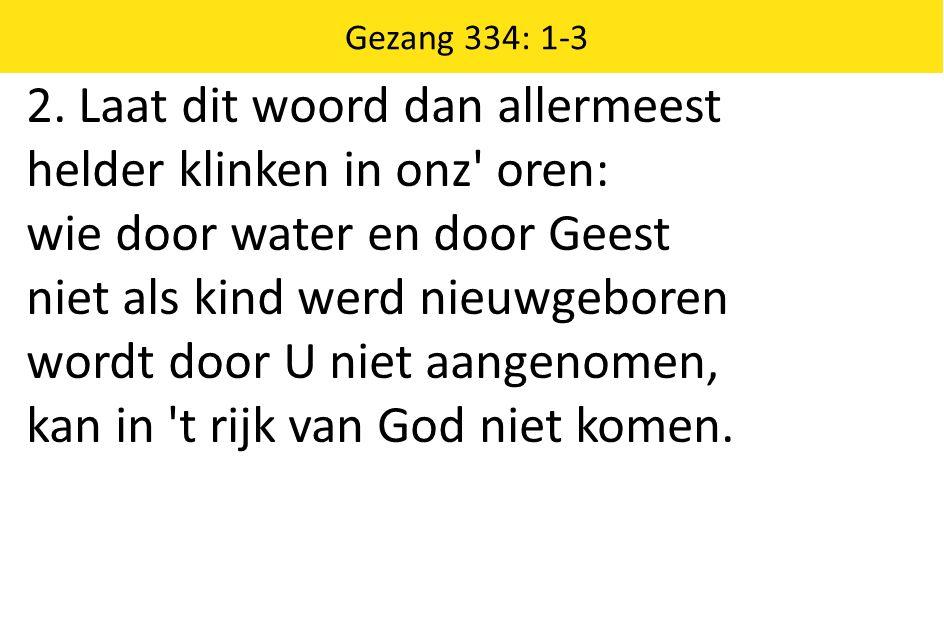 2. Laat dit woord dan allermeest helder klinken in onz' oren: wie door water en door Geest niet als kind werd nieuwgeboren wordt door U niet aangenome