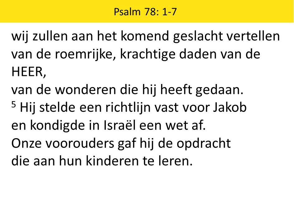Psalm 78: 1-7 wij zullen aan het komend geslacht vertellen van de roemrijke, krachtige daden van de HEER, van de wonderen die hij heeft gedaan.