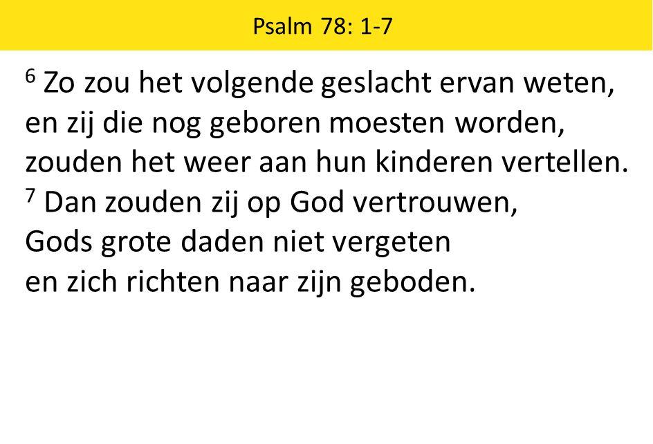 Psalm 78: 1-7 6 Zo zou het volgende geslacht ervan weten, en zij die nog geboren moesten worden, zouden het weer aan hun kinderen vertellen.