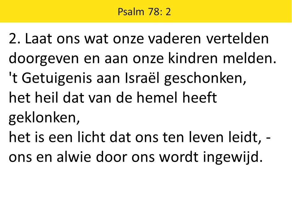 Psalm 78: 2 2. Laat ons wat onze vaderen vertelden doorgeven en aan onze kindren melden.