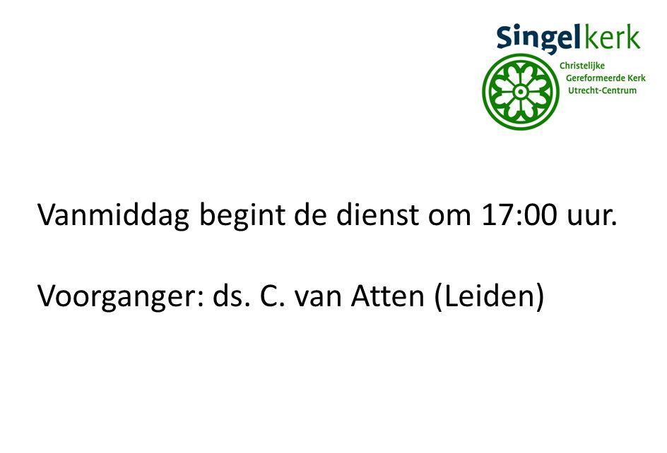 Vanmiddag begint de dienst om 17:00 uur. Voorganger: ds. C. van Atten (Leiden)