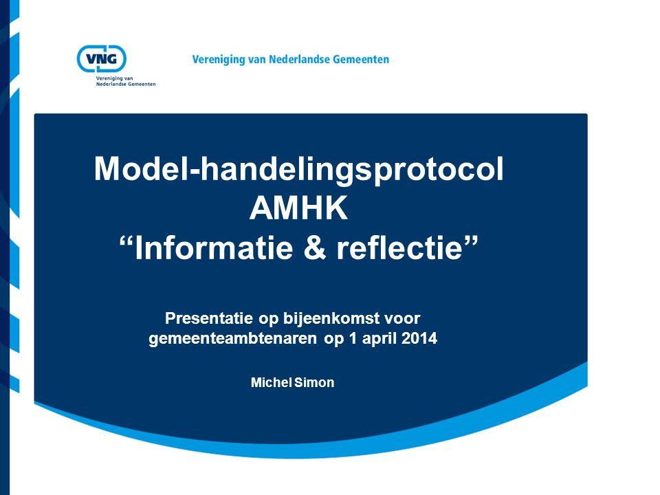 """Model-handelingsprotocol AMHK """"Informatie & reflectie"""" Presentatie op bijeenkomst voor gemeenteambtenaren op 1 april 2014 Michel Simon"""