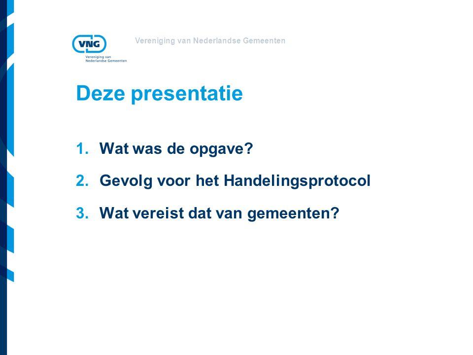 Vereniging van Nederlandse Gemeenten Deze presentatie 1.Wat was de opgave? 2.Gevolg voor het Handelingsprotocol 3.Wat vereist dat van gemeenten?