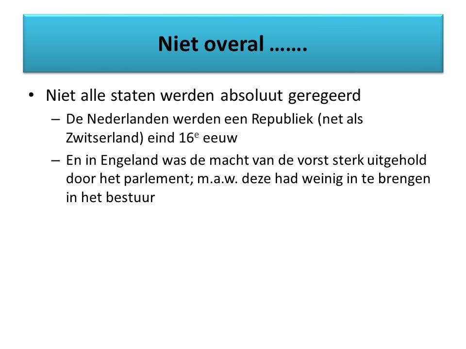 Niet alle staten werden absoluut geregeerd – De Nederlanden werden een Republiek (net als Zwitserland) eind 16 e eeuw – En in Engeland was de macht va