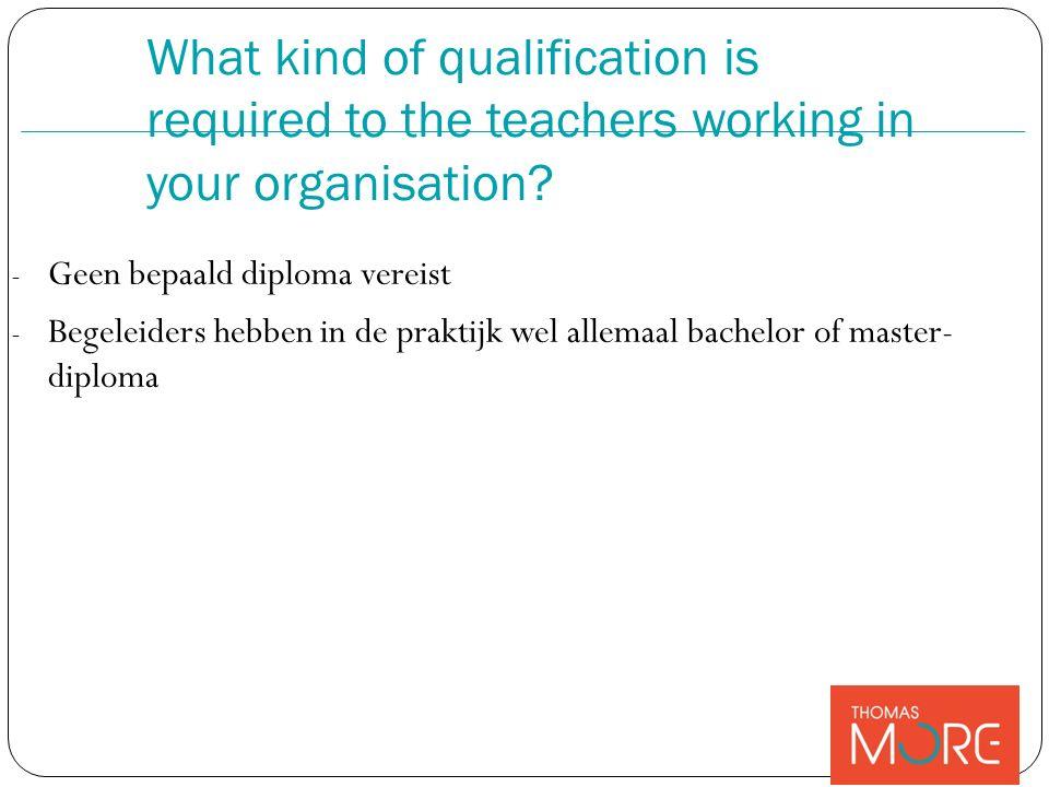 - Geen bepaald diploma vereist - Begeleiders hebben in de praktijk wel allemaal bachelor of master- diploma What kind of qualification is required to the teachers working in your organisation