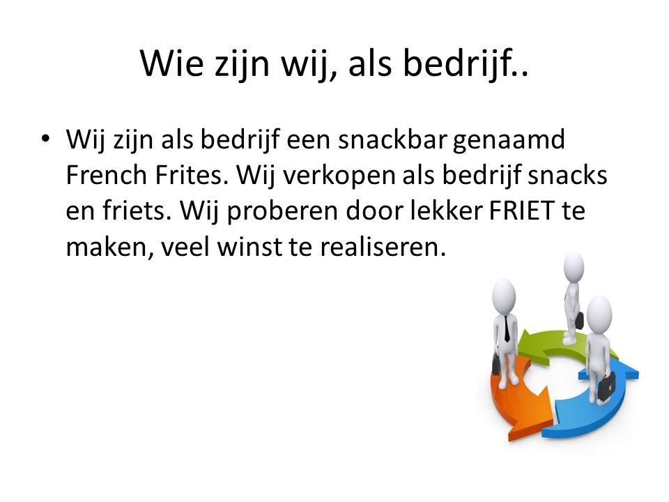 Wie zijn wij, als bedrijf.. Wij zijn als bedrijf een snackbar genaamd French Frites.