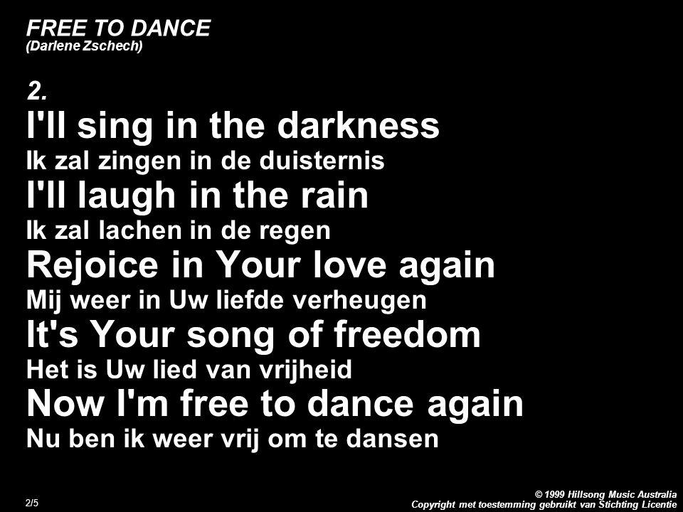 Copyright met toestemming gebruikt van Stichting Licentie © 1999 Hillsong Music Australia 2/5 FREE TO DANCE (Darlene Zschech) 2. l'll sing in the dark