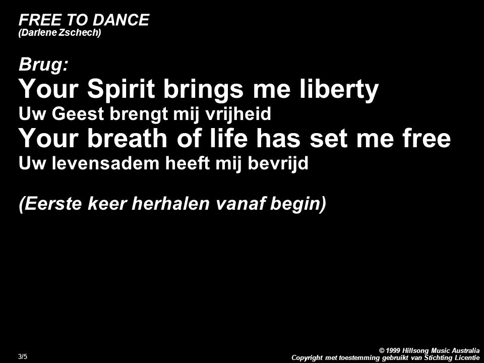 Copyright met toestemming gebruikt van Stichting Licentie © 1999 Hillsong Music Australia 4/5 FREE TO DANCE (Darlene Zschech) Refrein: Jesus Your love it lifts me high Jezus, Uw liefde tilt mij hoog op Gives me reason Geeft mij een reden to run this race with joy om deze race met vreugde te lopen This song within me Lord Will bless Your Holy Name Dit lied in mij zal Uw heilige naam zegenen