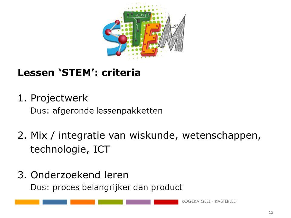 Lessen 'STEM': criteria 1. Projectwerk Dus: afgeronde lessenpakketten 2. Mix / integratie van wiskunde, wetenschappen, technologie, ICT 3. Onderzoeken