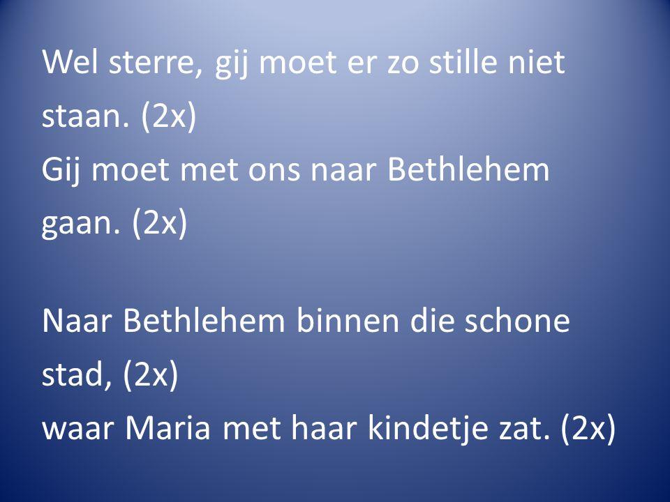 Wel sterre, gij moet er zo stille niet staan. (2x) Gij moet met ons naar Bethlehem gaan. (2x) Naar Bethlehem binnen die schone stad, (2x) waar Maria m