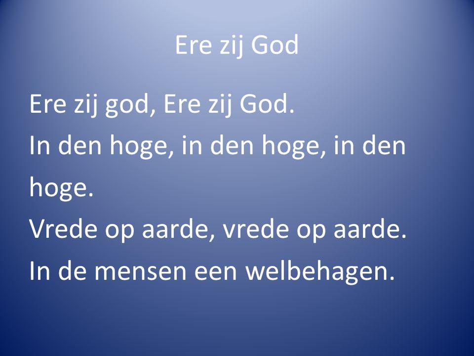 Ere zij God Ere zij god, Ere zij God. In den hoge, in den hoge, in den hoge. Vrede op aarde, vrede op aarde. In de mensen een welbehagen.