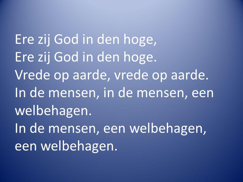 Ere zij God in den hoge, Ere zij God in den hoge. Vrede op aarde, vrede op aarde. In de mensen, in de mensen, een welbehagen. In de mensen, een welbeh