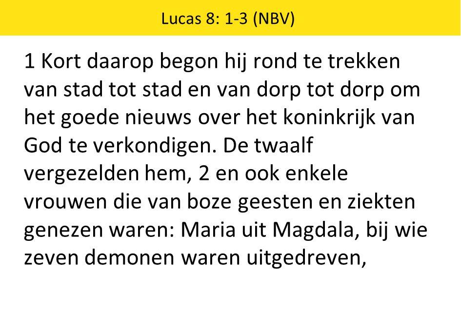 Lucas 8: 1-3 (NBV) 1 Kort daarop begon hij rond te trekken van stad tot stad en van dorp tot dorp om het goede nieuws over het koninkrijk van God te verkondigen.