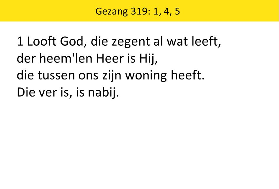 1 Looft God, die zegent al wat leeft, der heem len Heer is Hij, die tussen ons zijn woning heeft.