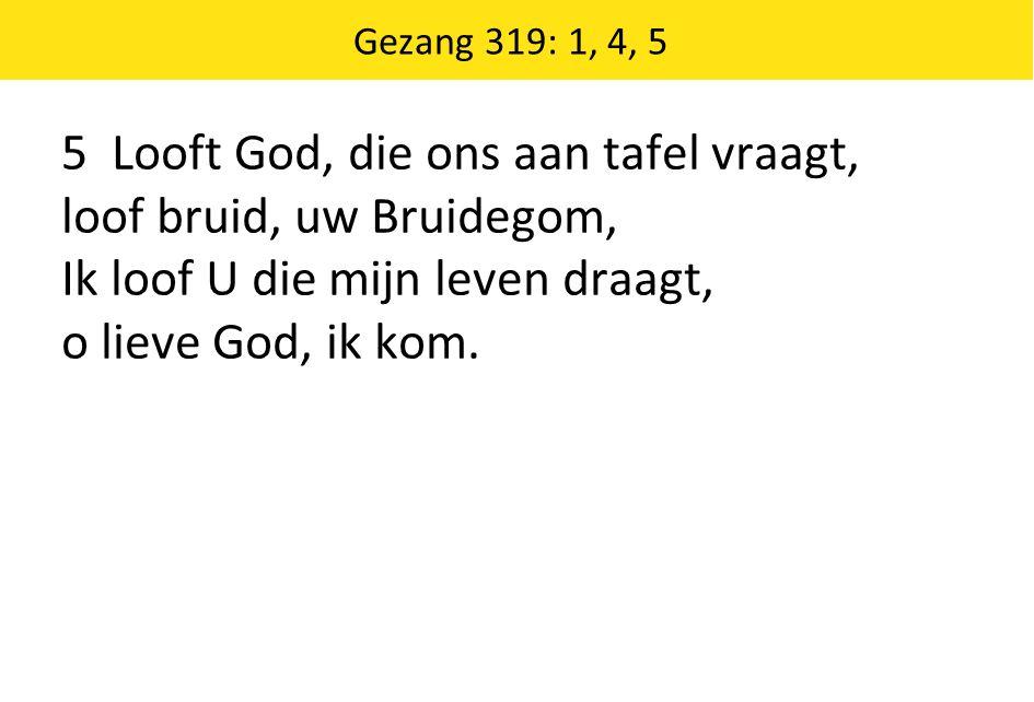 5 Looft God, die ons aan tafel vraagt, loof bruid, uw Bruidegom, Ik loof U die mijn leven draagt, o lieve God, ik kom.