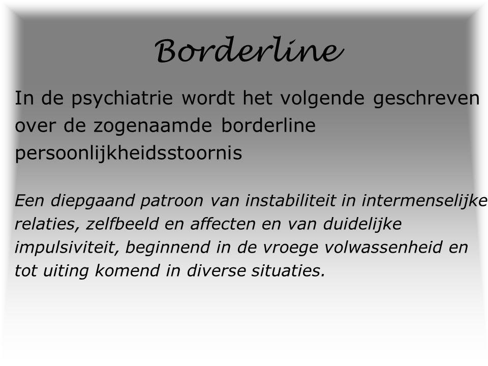 Borderline De naam Symptomen: Impulsiviteit Stemmingswisselingen Stoornis in het leggen van contacten Automutilatie Psychotische verschijnselen Identiteitsproblemen Geen twee borderline patiënten zijn gelijk