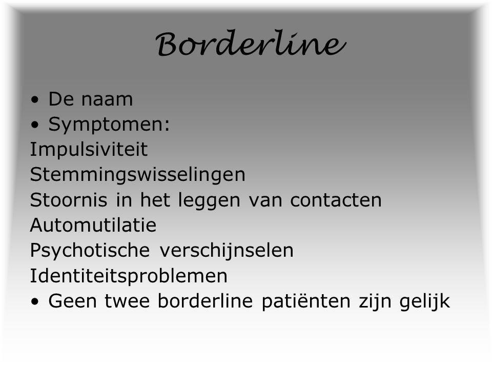 Borderline De naam Symptomen: Impulsiviteit Stemmingswisselingen Stoornis in het leggen van contacten Automutilatie Psychotische verschijnselen Identi