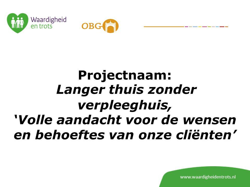 Projectnaam: Langer thuis zonder verpleeghuis, 'Volle aandacht voor de wensen en behoeftes van onze cliënten' www.waardigheidentrots.nl
