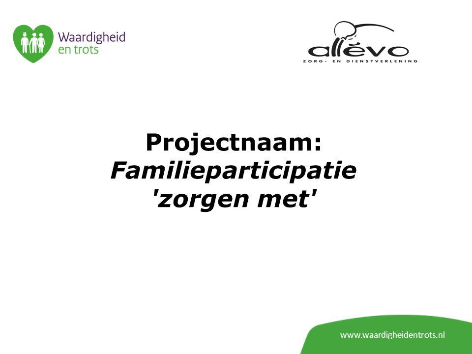 Projectnaam: Familieparticipatie 'zorgen met' www.waardigheidentrots.nl