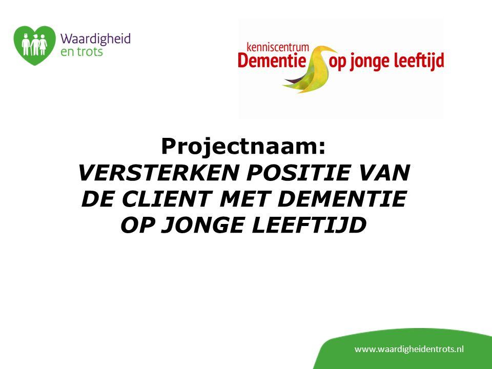 Projectnaam: VERSTERKEN POSITIE VAN DE CLIENT MET DEMENTIE OP JONGE LEEFTIJD www.waardigheidentrots.nl