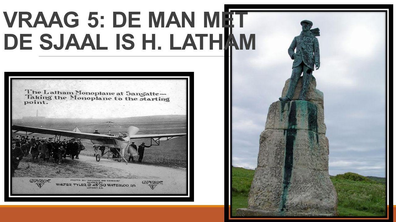 VRAAG 5: DE MAN MET DE SJAAL IS H. LATHAM