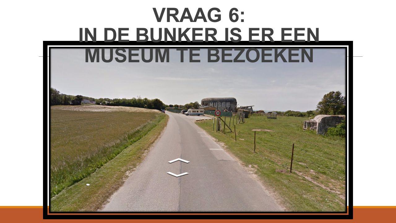 VRAAG 6: IN DE BUNKER IS ER EEN MUSEUM TE BEZOEKEN