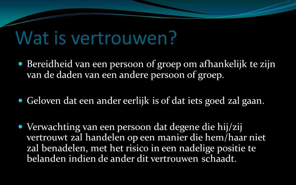 Wat is vertrouwen? Bereidheid van een persoon of groep om afhankelijk te zijn van de daden van een andere persoon of groep. Geloven dat een ander eerl