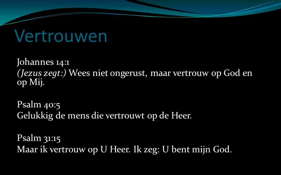 Vertrouwen Johannes 14:1 (Jezus zegt:) Wees niet ongerust, maar vertrouw op God en op Mij. Psalm 40:5 Gelukkig de mens die vertrouwt op de Heer. Psalm