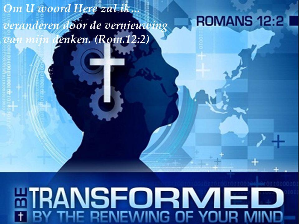 Om U woord Here zal ik… veranderen door de vernieuwing van mijn denken. (Rom.12:2)